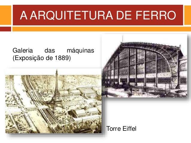 A ARQUITETURA DE FERRO Galeria das máquinas (Exposição de 1889) Torre Eiffel