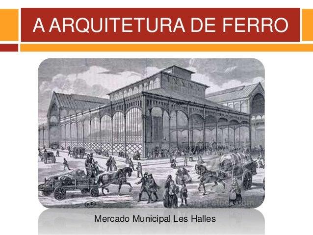 A ARQUITETURA DE FERRO Mercado Municipal Les Halles
