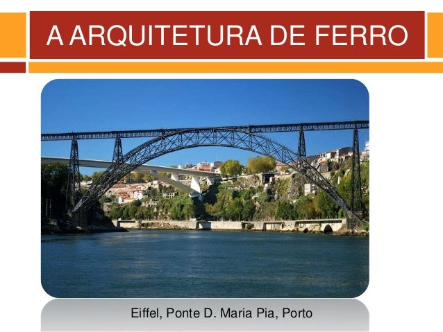 A ARQUITETURA DE FERRO Eiffel, Ponte D. Maria Pia, Porto