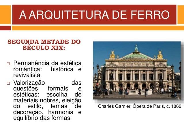 A ARQUITETURA DE FERRO SEGUNDA METADE DO SÉCULO XIX:  Permanência da estética romântica: histórica e revivalista  Valori...