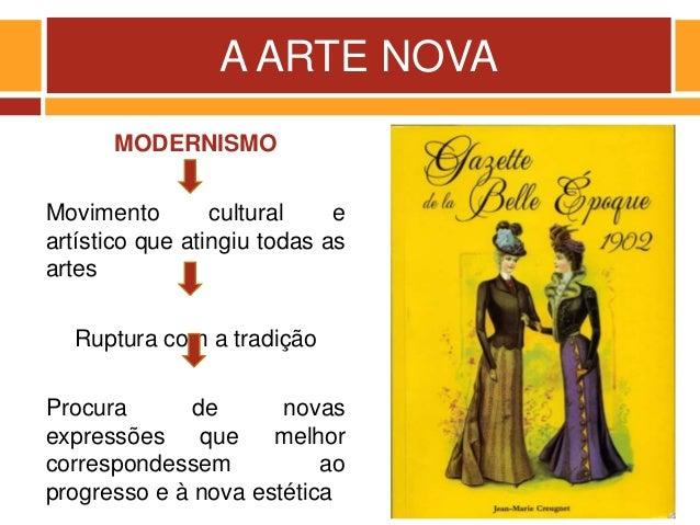 A ARTE NOVA MODERNISMO Movimento cultural e artístico que atingiu todas as artes Ruptura com a tradição Procura de novas e...