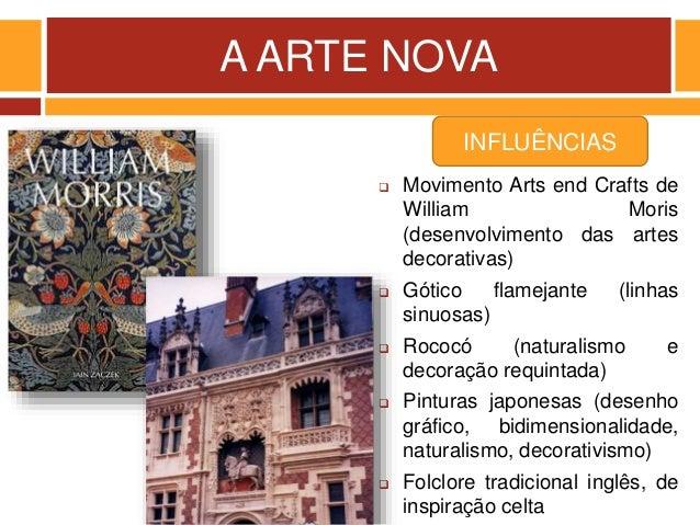 A ARTE NOVA  Movimento Arts end Crafts de William Moris (desenvolvimento das artes decorativas)  Gótico flamejante (linh...
