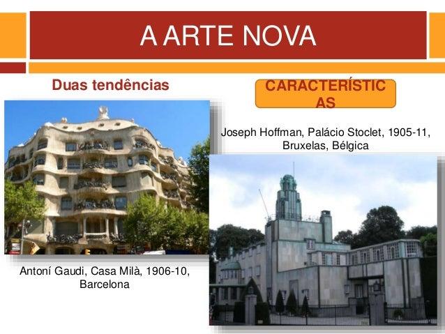 A ARTE NOVA Duas tendências Antoní Gaudi, Casa Milà, 1906-10, Barcelona Joseph Hoffman, Palácio Stoclet, 1905-11, Bruxelas...