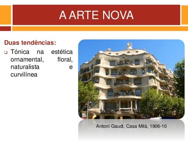 A ARTE NOVA Duas tendências:  Tónica na estética ornamental, floral, naturalista e curvilínea Antoní Gaudi, Casa Milà, 19...