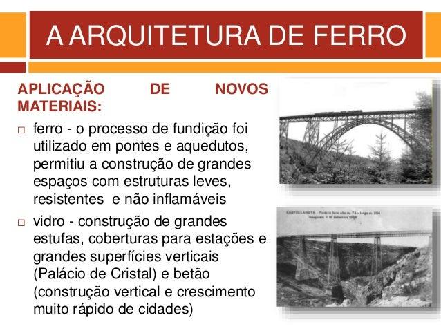 A ARQUITETURA DE FERRO APLICAÇÃO DE NOVOS MATERIAIS:  ferro - o processo de fundição foi utilizado em pontes e aquedutos,...