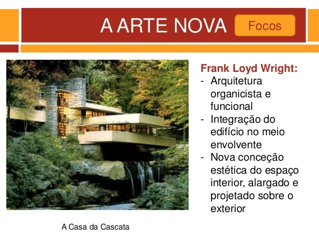 A ARTE NOVA Focos A Casa da Cascata Frank Loyd Wright: - Arquitetura organicista e funcional - Integração do edifício no m...