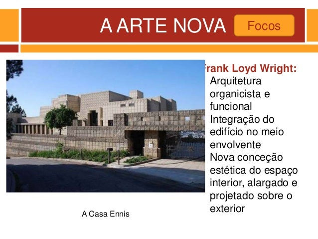 A ARTE NOVA Focos A Casa Ennis Frank Loyd Wright: - Arquitetura organicista e funcional - Integração do edifício no meio e...