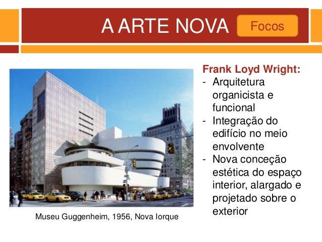 A ARTE NOVA Focos Museu Guggenheim, 1956, Nova Iorque Frank Loyd Wright: - Arquitetura organicista e funcional - Integraçã...