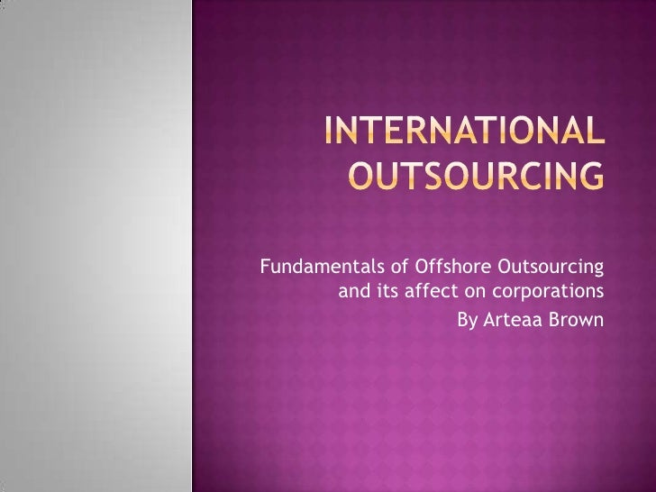Fundamentals of Offshore Outsourcing       and its affect on corporations                     By Arteaa Brown