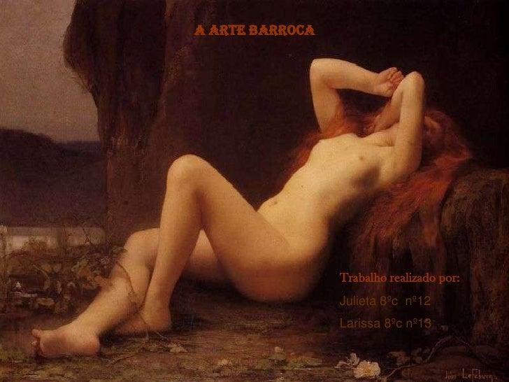 A arte barroca                      Trabalho realizado por:                  Julieta 8ºc nº12                  Larissa 8ºc...