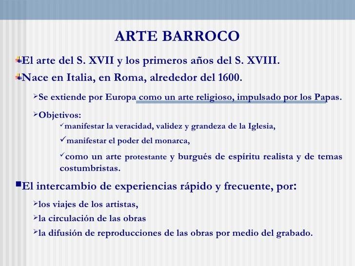 ARTE BARROCO El arte del S. XVII y los primeros años del S. XVIII. Nace en Italia, en Roma, alrededor del 1600.   Se    e...