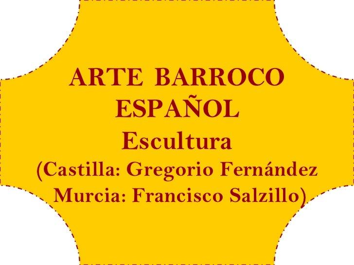 ARTE BARROCO     ESPAÑOL      Escultura(Castilla: Gregorio Fernández  Murcia: Francisco Salzillo)