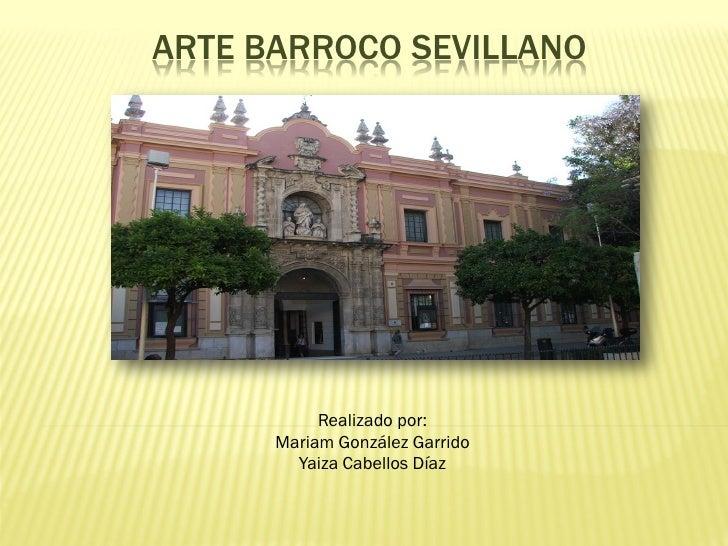 ARTE BARROCO SEVILLANO           Realizado por:      Mariam González Garrido        Yaiza Cabellos Díaz
