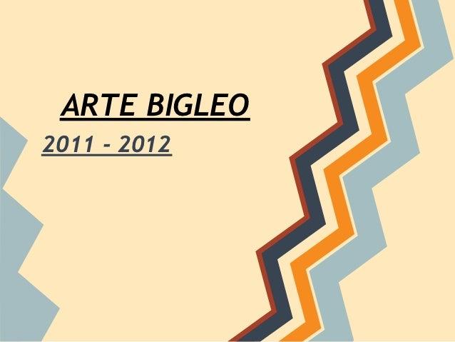 ARTE BIGLEO2011 - 2012