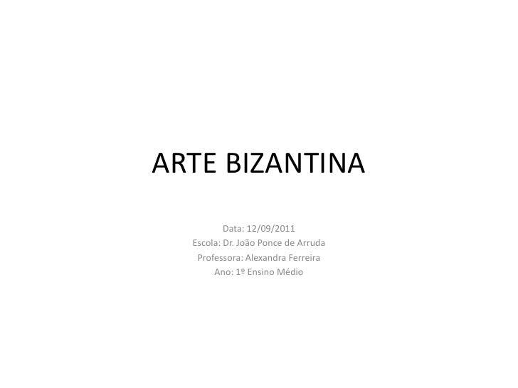 ARTE BIZANTINA<br />Data: 12/09/2011<br />Escola: Dr. João Ponce de Arruda<br />Professora: Alexandra Ferreira<br />Ano: 1...