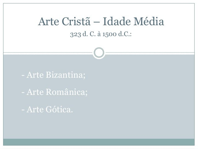 - Arte Bizantina; - Arte Românica; - Arte Gótica. Arte Cristã – Idade Média 323 d. C. à 1500 d.C.:
