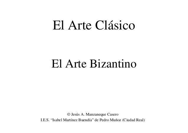 """El Arte Bizantino El Arte Clásico © Jesús A. Manzaneque Casero I.E.S. """"Isabel Martínez Buendía"""" de Pedro Muñoz (Ciudad Rea..."""
