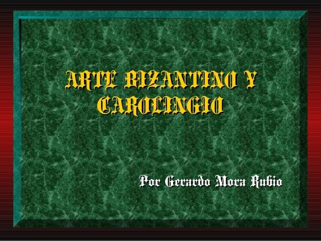 ARTE BIZANTINO Y  CAROLINGIO      Por Gerardo Mora Rubio