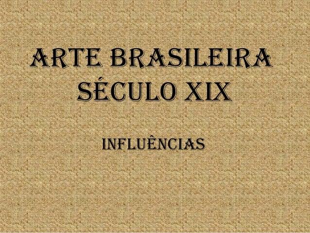ARTE BRASILEIRA SÉCULO XIX INFLUÊNCIAS
