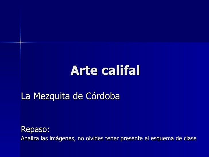 Arte califal La Mezquita de Córdoba Repaso: Analiza las imágenes, no olvides tener presente el esquema de clase