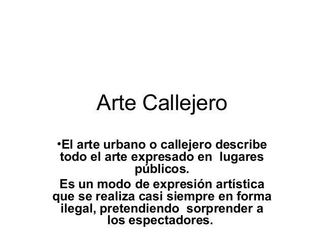 Arte Callejero •El arte urbano o callejero describe todo el arte expresado en lugares públicos. Es un modo de expresión ar...