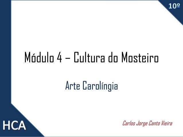Módulo 4 – Cultura do Mosteiro Arte Carolíngia Carlos Jorge Canto Vieira
