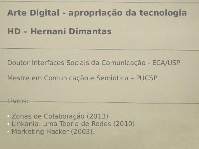 Arte Digital - apropriação da tecnologia HD – Hernani Dimantas Doutor Interfaces Sociais da Comunicação - ECA/USP Mestre e...