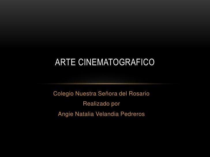 ARTE CINEMATOGRAFICOColegio Nuestra Señora del Rosario          Realizado por Angie Natalia Velandia Pedreros