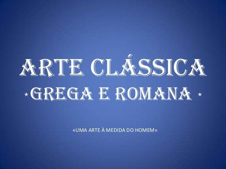 ARTE clássica<br />GREGA E ROMANA <br />«UMA ARTE À MEDIDA DO HOMEM»<br />