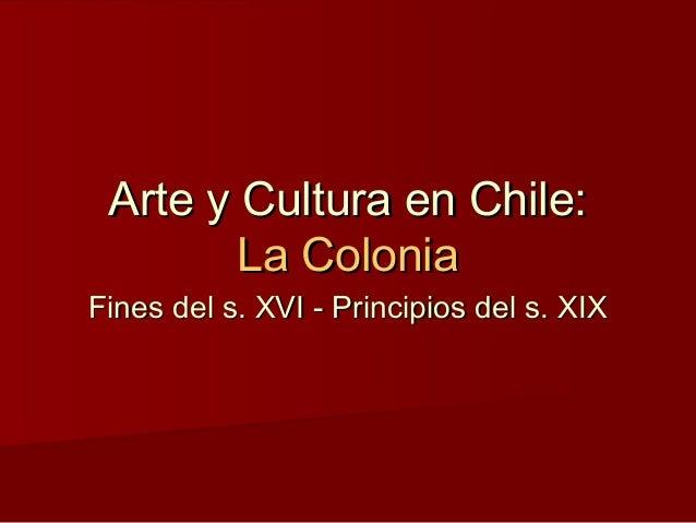 Arte y Cultura en Chile:Arte y Cultura en Chile: La ColoniaLa Colonia Fines del s. XVI - Principios del s. XIXFines del s....