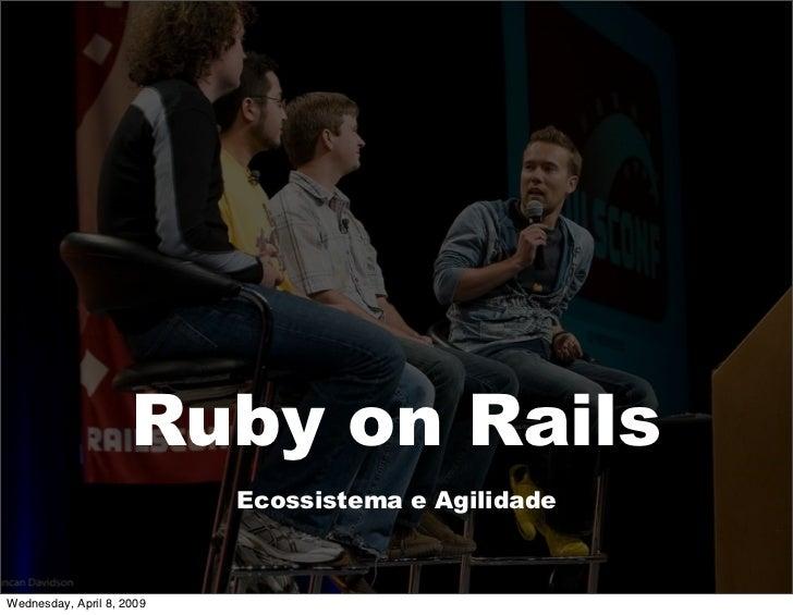 Ruby on Rails                            Ecossistema e Agilidade    Wednesday, April 8, 2009