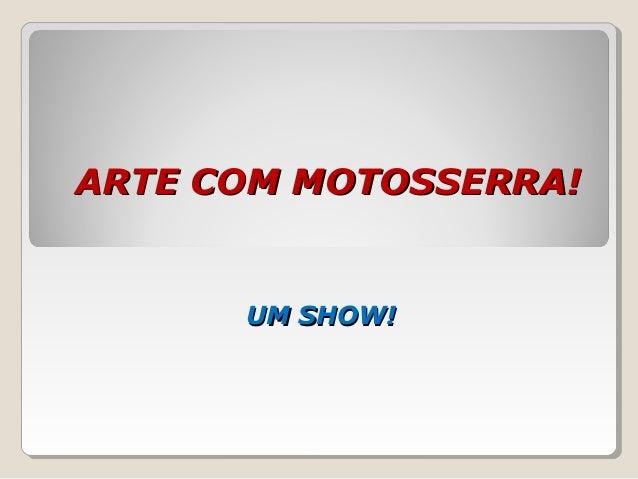 ARTE COM MOTOSSERRA!ARTE COM MOTOSSERRA! UM SHOW!UM SHOW!