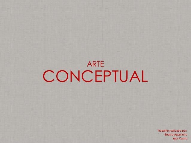 ARTE  CONCEPTUAL  Trabalho realizado por: Beatriz Agostinho Ygor Castro