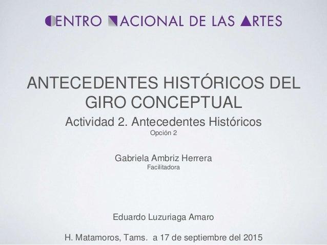ANTECEDENTES HISTÓRICOS DEL GIRO CONCEPTUAL Eduardo Luzuriaga Amaro H. Matamoros, Tams. a 17 de septiembre del 2015 Activi...