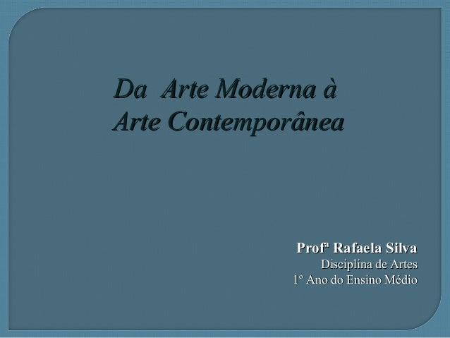 Da Arte Moderna àDa Arte Moderna àArte ContemporâneaArte ContemporâneaProfª Rafaela SilvaProfª Rafaela SilvaDisciplina de ...