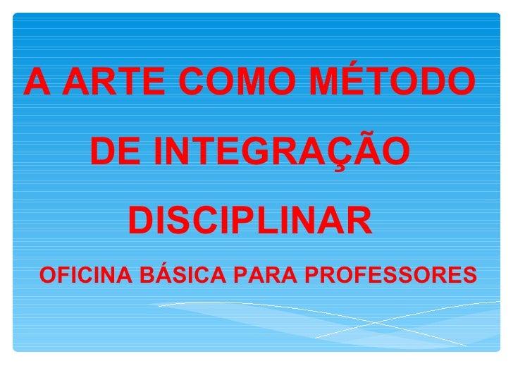 A ARTE COMO MÉTODO   DE INTEGRAÇÃO      DISCIPLINAROFICINA BÁSICA PARA PROFESSORES