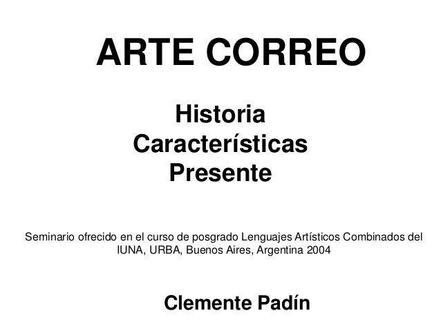 ARTE CORREO Clemente Padín Historia Características Presente Seminario ofrecido en el curso de posgrado Lenguajes Artístic...