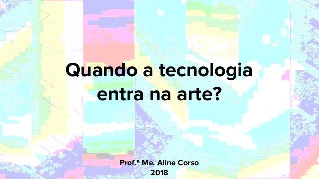 Prof.ª Me. Aline Corso 2018 Quando a tecnologia entra na arte?