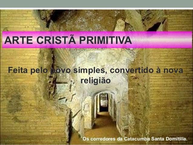 ARTE CRISTÃ PRIMITIVA Feita pelo povo simples, convertido à nova religião Os corredores da Catacumba Santa Domitilla.