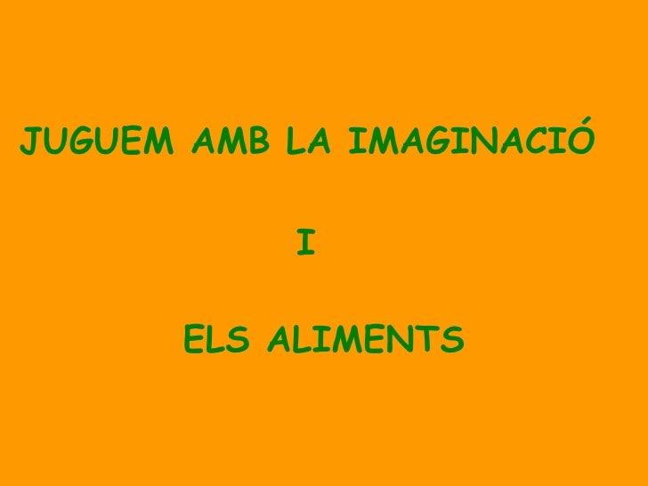 JUGUEM AMB LA IMAGINACIÓ   I ELS ALIMENTS