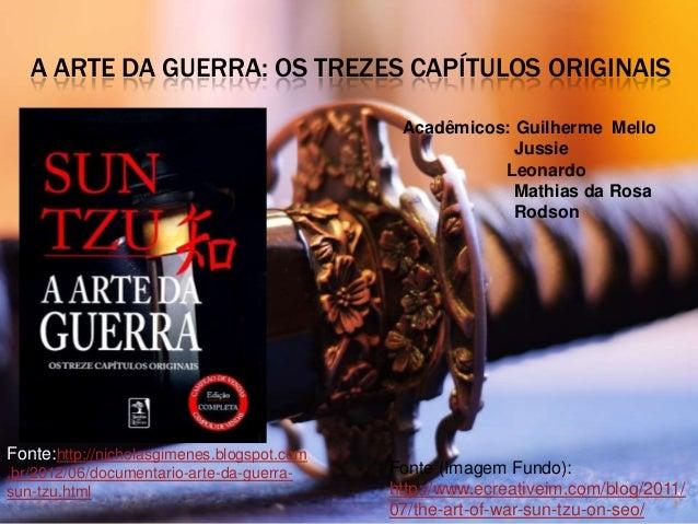 A ARTE DA GUERRA: OS TREZES CAPÍTULOS ORIGINAIS Acadêmicos: Guilherme Mello Jussie Leonardo Mathias da Rosa Rodson 1 Fonte...