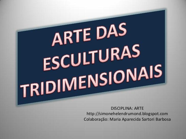 DISCIPLINA: ARTE http://simonehelendrumond.blogspot.comColaboração: Maria Aparecida Sartori Barbosa