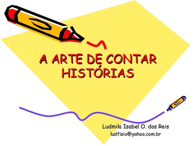 A ARTE DE CONTARA ARTE DE CONTAR HISTÓRIASHISTÓRIAS Ludmila Isabel O. dos ReisLudmila Isabel O. dos Reis ludfisio@yahoo.co...
