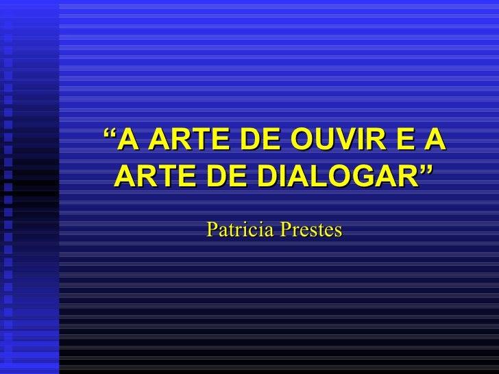 """"""" A ARTE DE OUVIR E A ARTE DE DIALOGAR"""" Patricia Prestes"""