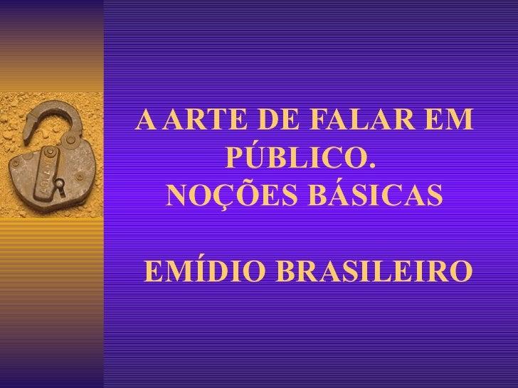 A ARTE DE FALAR EM PÚBLICO.  NOÇÕES BÁSICAS  EMÍDIO BRASILEIRO