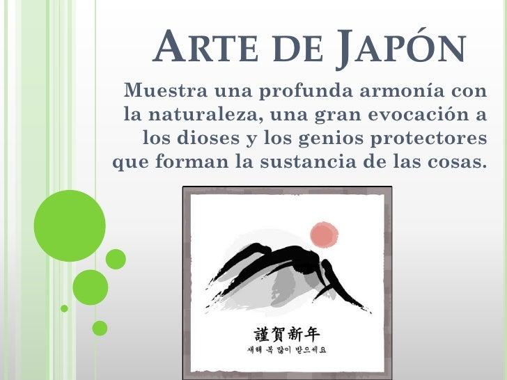 ARTE DE JAPÓN  Muestra una profunda armonía con  la naturaleza, una gran evocación a    los dioses y los genios protectore...