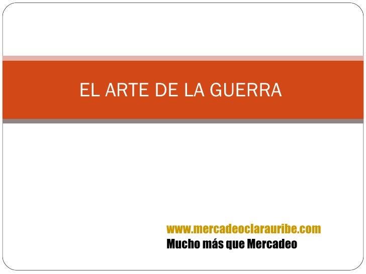EL ARTE DE LA GUERRA  www.mercadeoclarauribe.com Mucho más que Mercadeo
