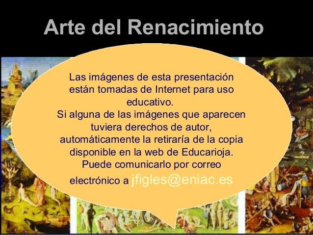 Arte del Renacimiento Las imágenes de esta presentación están tomadas de Internet para uso educativo. Si alguna de las imá...