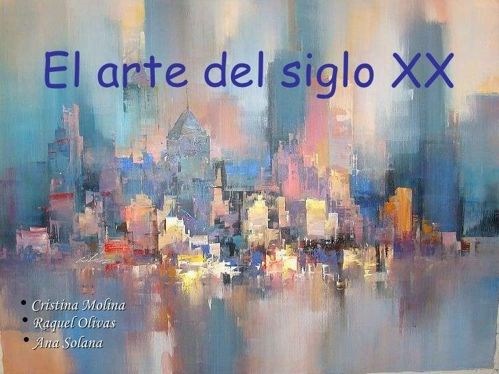 El arte del siglo XX <ul><li>Cristina Molina </li></ul><ul><li>Raquel Olivas </li></ul><ul><li>Ana Solana </li></ul>