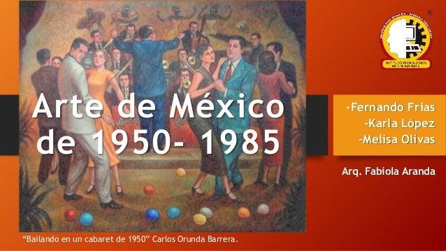 "Arte de México de 1950- 1985 -Fernando Frias -Karla López -Melisa Olivas Arq. Fabiola Aranda ""Bailando en un cabaret de 19..."